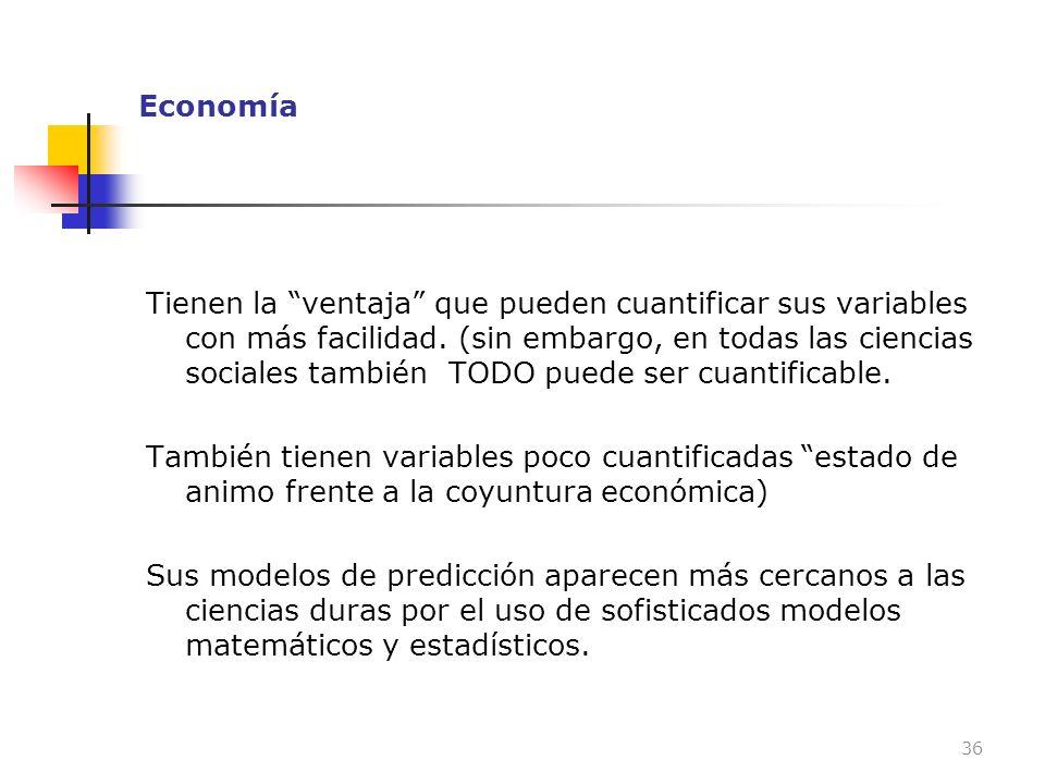 Economía Tienen la ventaja que pueden cuantificar sus variables con más facilidad. (sin embargo, en todas las ciencias sociales también TODO puede ser