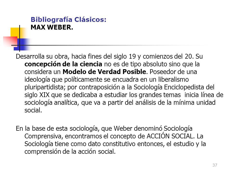 Bibliografía Clásicos: MAX WEBER. Desarrolla su obra, hacia fines del siglo 19 y comienzos del 20. Su concepción de la ciencia no es de tipo absoluto