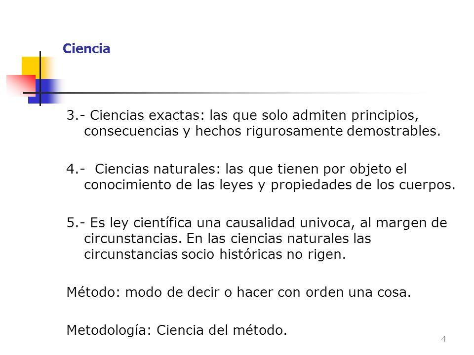 Ciencia 3.- Ciencias exactas: las que solo admiten principios, consecuencias y hechos rigurosamente demostrables. 4.- Ciencias naturales: las que tien