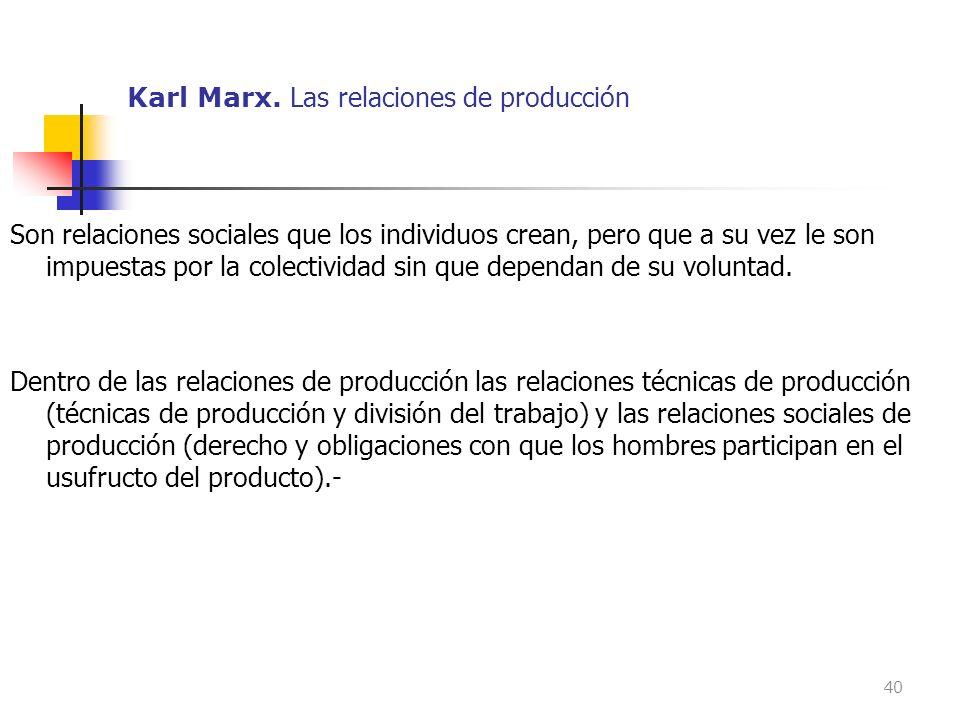 Karl Marx. Las relaciones de producción Son relaciones sociales que los individuos crean, pero que a su vez le son impuestas por la colectividad sin q