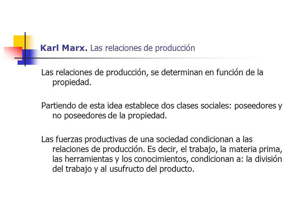 Karl Marx. Las relaciones de producción Las relaciones de producción, se determinan en función de la propiedad. Partiendo de esta idea establece dos c