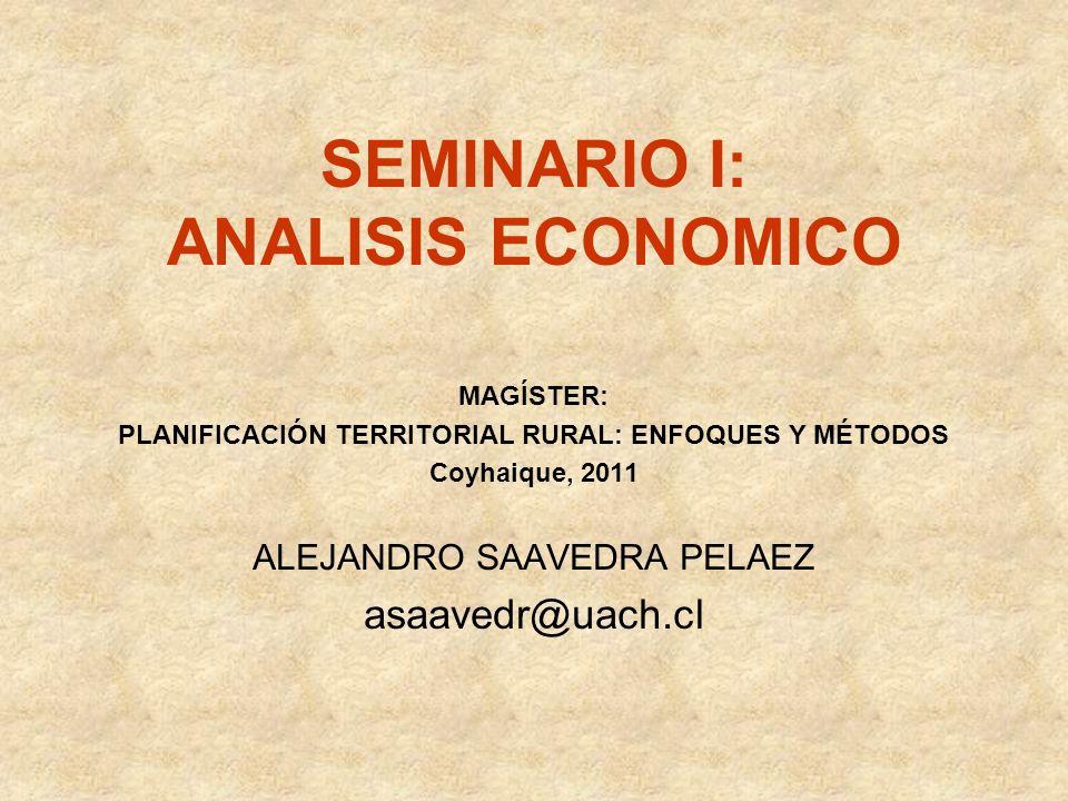 SEMINARIO I: ANALISIS ECONOMICO MAGÍSTER: PLANIFICACIÓN TERRITORIAL RURAL: ENFOQUES Y MÉTODOS Coyhaique, 2011 ALEJANDRO SAAVEDRA PELAEZ asaavedr@uach.