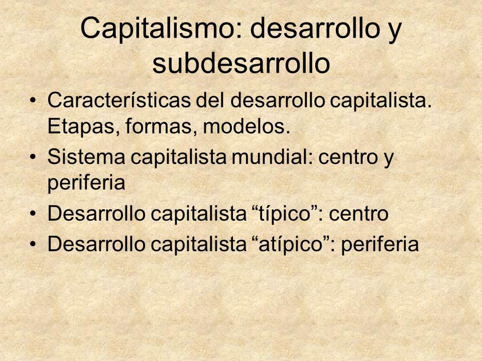 Capitalismo: desarrollo y subdesarrollo Características del desarrollo capitalista. Etapas, formas, modelos. Sistema capitalista mundial: centro y per