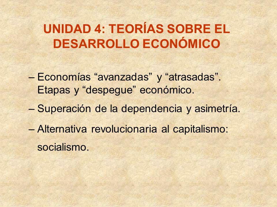 UNIDAD 4: TEORÍAS SOBRE EL DESARROLLO ECONÓMICO –Economías avanzadas y atrasadas. Etapas y despegue económico. –Superación de la dependencia y asimetr