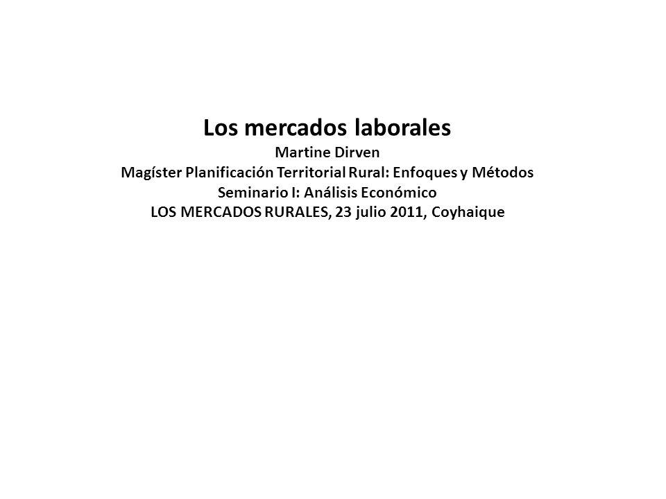 Los mercados laborales Martine Dirven Magíster Planificación Territorial Rural: Enfoques y Métodos Seminario I: Análisis Económico LOS MERCADOS RURALE