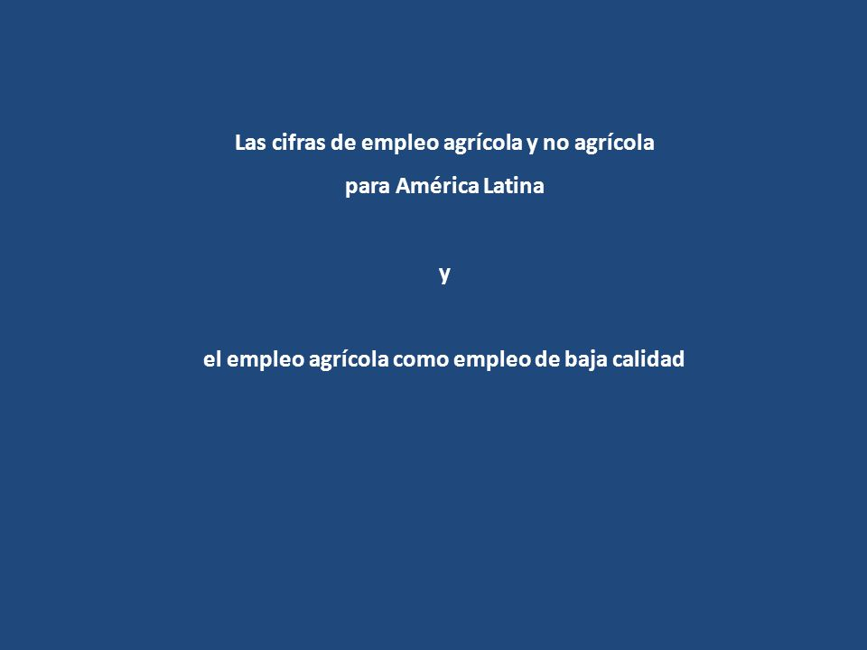 Las cifras de empleo agrícola y no agrícola para América Latina y el empleo agrícola como empleo de baja calidad