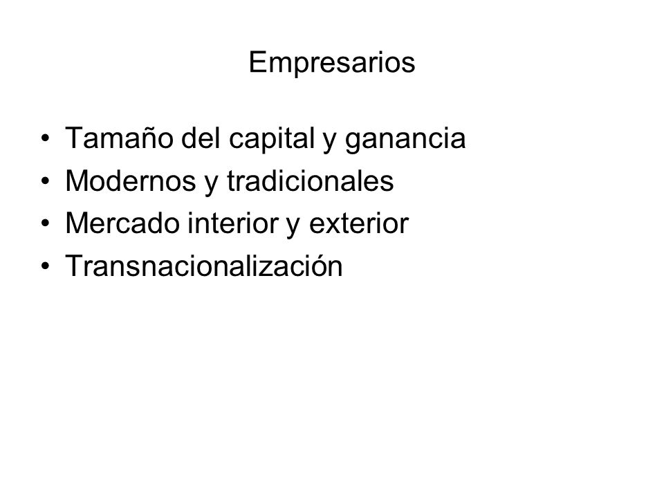 Empresarios Tamaño del capital y ganancia Modernos y tradicionales Mercado interior y exterior Transnacionalización