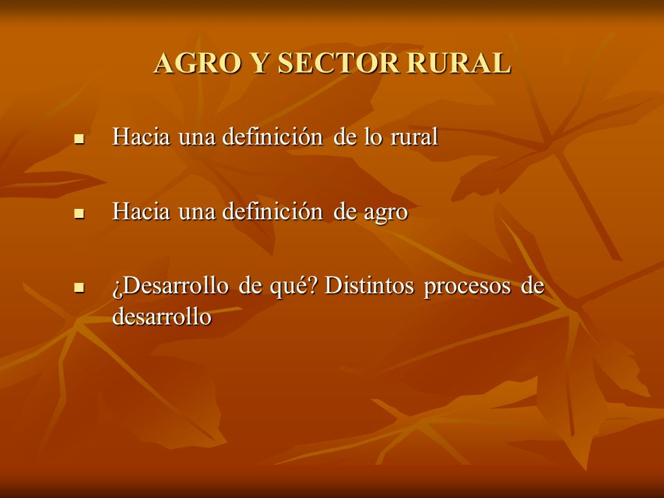 AGRO Y SECTOR RURAL Hacia una definición de lo rural Hacia una definición de lo rural Hacia una definición de agro Hacia una definición de agro ¿Desar