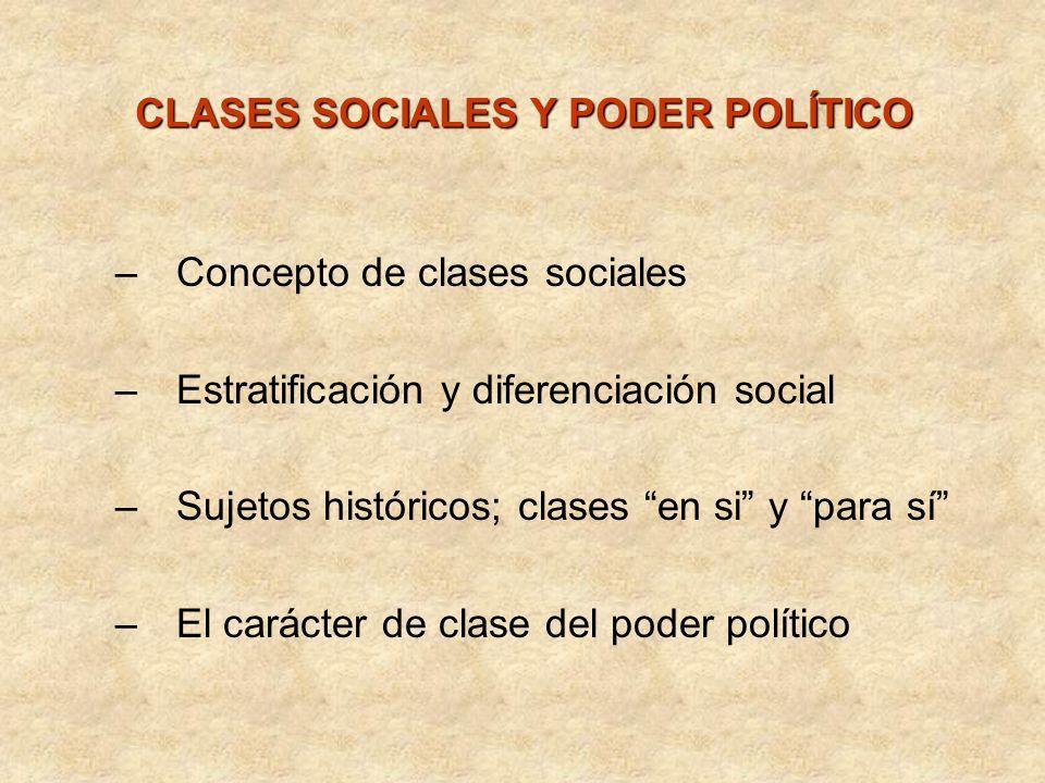 CLASES SOCIALES Y PODER POLÍTICO –Concepto de clases sociales –Estratificación y diferenciación social –Sujetos históricos; clases en si y para sí –El