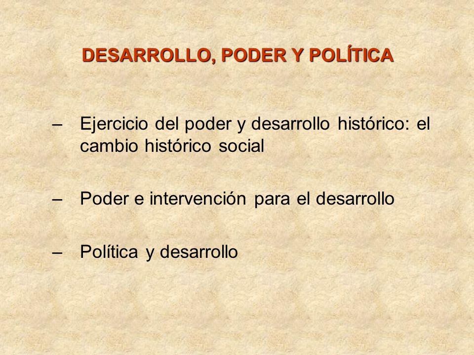 DESARROLLO, PODER Y POLÍTICA –Ejercicio del poder y desarrollo histórico: el cambio histórico social –Poder e intervención para el desarrollo –Polític