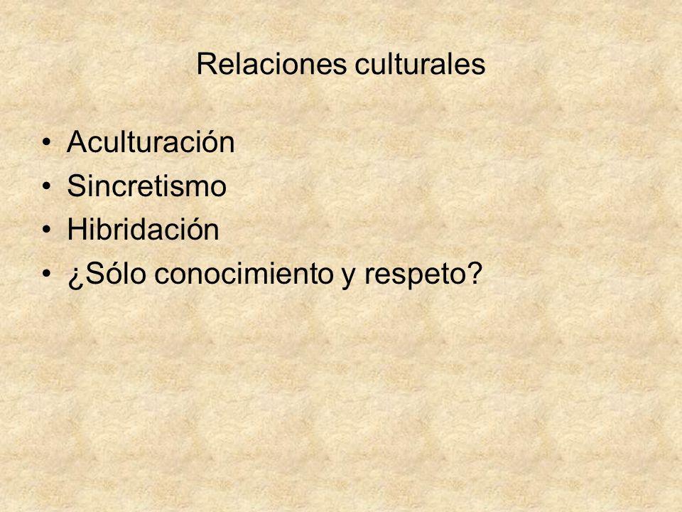 Relaciones culturales Aculturación Sincretismo Hibridación ¿Sólo conocimiento y respeto?