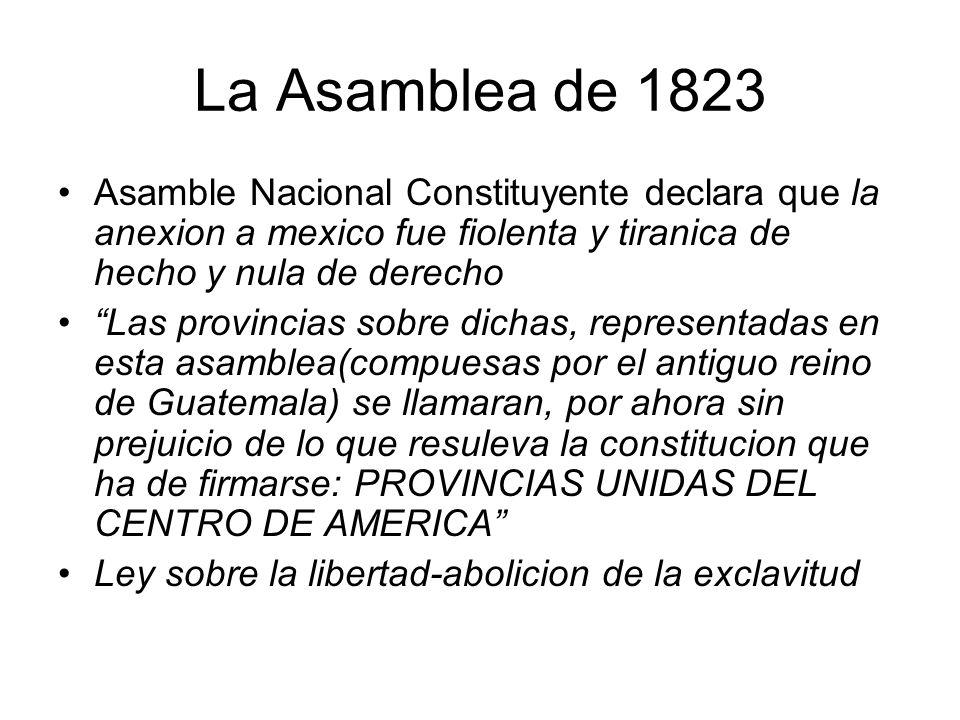 La Asamblea de 1823 Asamble Nacional Constituyente declara que la anexion a mexico fue fiolenta y tiranica de hecho y nula de derecho Las provincias s