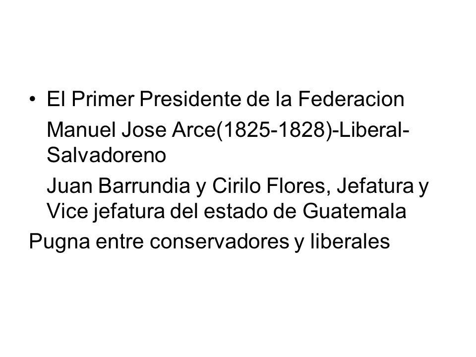 El Primer Presidente de la Federacion Manuel Jose Arce(1825-1828)-Liberal- Salvadoreno Juan Barrundia y Cirilo Flores, Jefatura y Vice jefatura del es