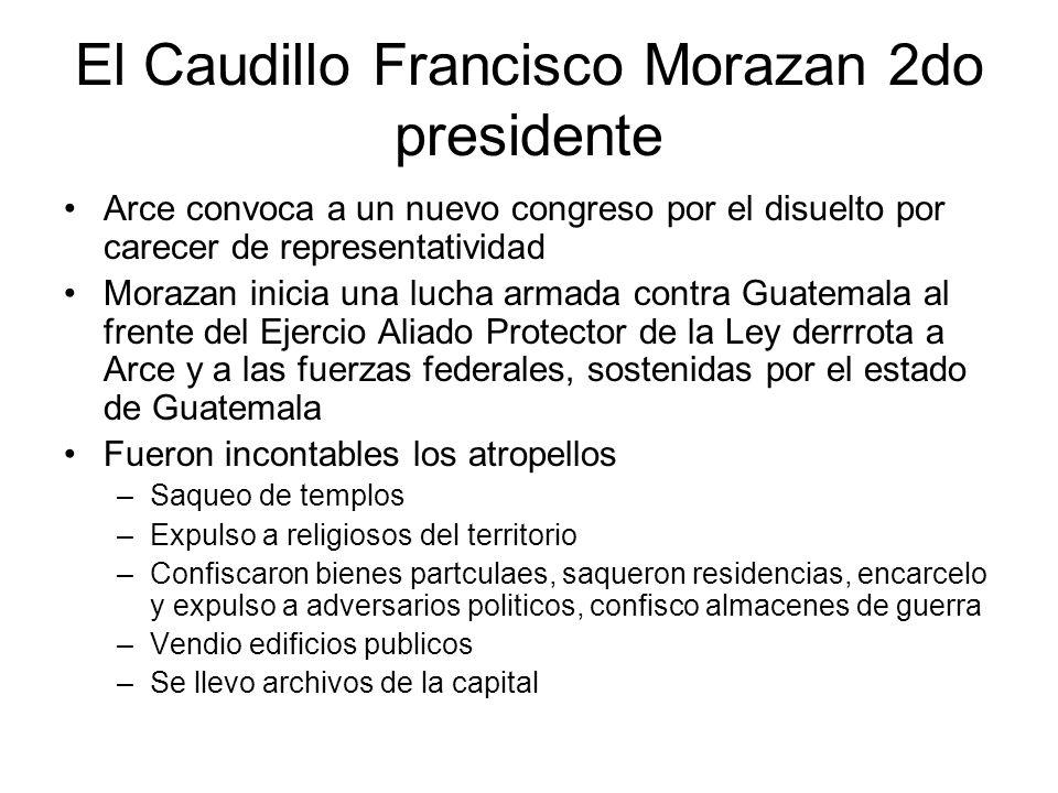 El Caudillo Francisco Morazan 2do presidente Arce convoca a un nuevo congreso por el disuelto por carecer de representatividad Morazan inicia una luch