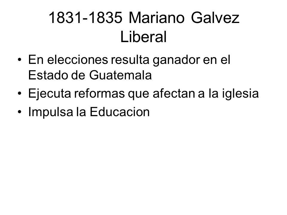 1831-1835 Mariano Galvez Liberal En elecciones resulta ganador en el Estado de Guatemala Ejecuta reformas que afectan a la iglesia Impulsa la Educacio
