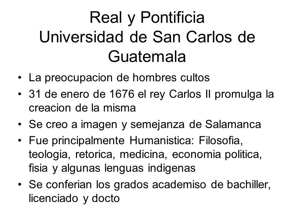 Real y Pontificia Universidad de San Carlos de Guatemala La preocupacion de hombres cultos 31 de enero de 1676 el rey Carlos II promulga la creacion d