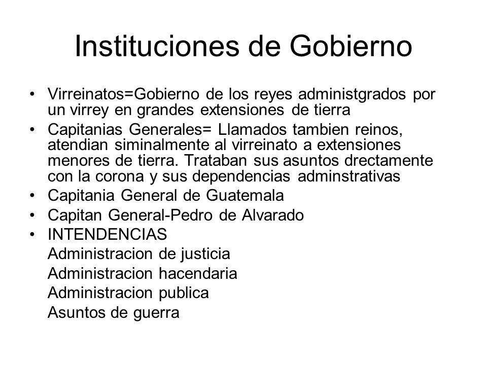 Instituciones de Gobierno Virreinatos=Gobierno de los reyes administgrados por un virrey en grandes extensiones de tierra Capitanias Generales= Llamad