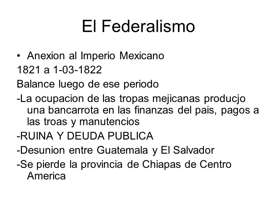 El Federalismo Anexion al Imperio Mexicano 1821 a 1-03-1822 Balance luego de ese periodo -La ocupacion de las tropas mejicanas producjo una bancarrota