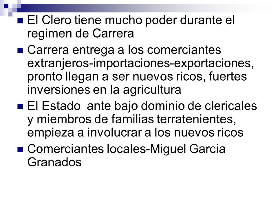 El Clero tiene mucho poder durante el regimen de Carrera Carrera entrega a los comerciantes extranjeros-importaciones-exportaciones, pronto llegan a s