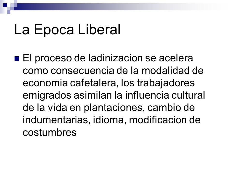 La Epoca Liberal El proceso de ladinizacion se acelera como consecuencia de la modalidad de economia cafetalera, los trabajadores emigrados asimilan l