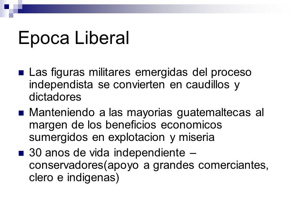 Epoca Liberal Las figuras militares emergidas del proceso independista se convierten en caudillos y dictadores Manteniendo a las mayorias guatemalteca