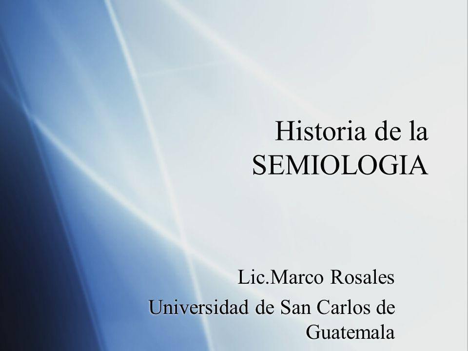 Historia de la SEMIOLOGIA Lic.Marco Rosales Universidad de San Carlos de Guatemala Lic.Marco Rosales Universidad de San Carlos de Guatemala