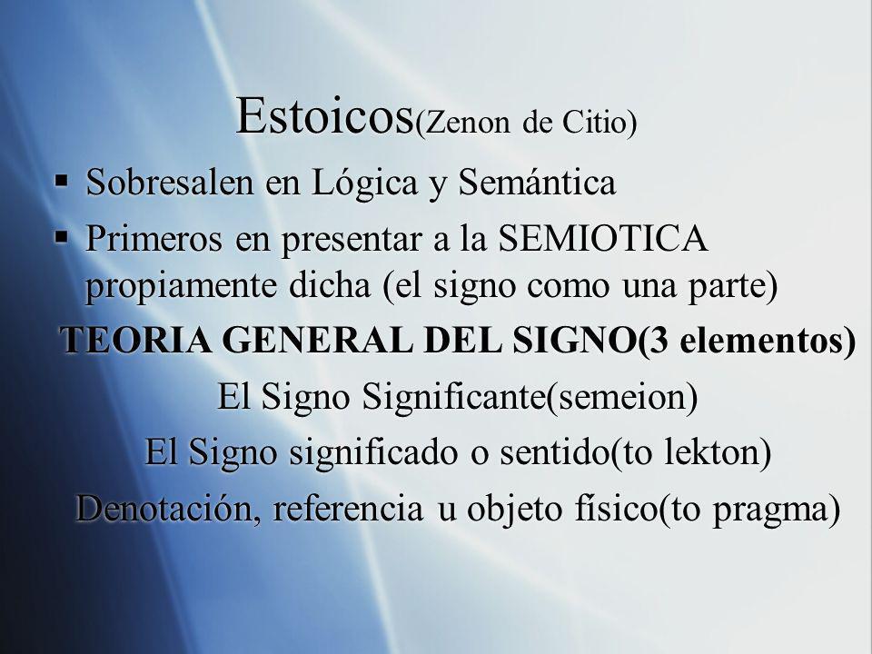 Estoicos (Zenon de Citio) Sobresalen en Lógica y Semántica Primeros en presentar a la SEMIOTICA propiamente dicha (el signo como una parte) TEORIA GEN