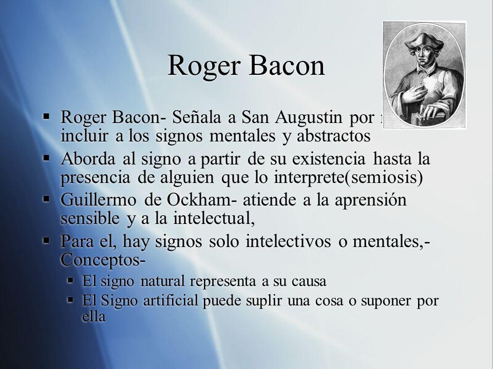 Roger Bacon Roger Bacon- Señala a San Augustin por no incluir a los signos mentales y abstractos Aborda al signo a partir de su existencia hasta la pr