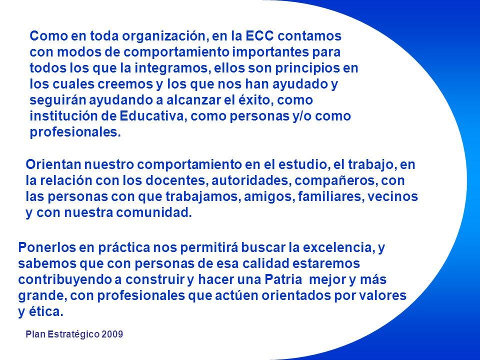 Plan Estratégico 2009 Como en toda organización, en la ECC contamos con modos de comportamiento importantes para todos los que la integramos, ellos son principios en los cuales creemos y los que nos han ayudado y seguirán ayudando a alcanzar el éxito, como institución de Educativa, como personas y/o como profesionales.
