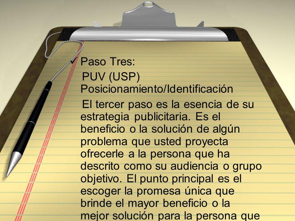 Paso Tres: PUV (USP) Posicionamiento/Identificación El tercer paso es la esencia de su estrategia publicitaria. Es el beneficio o la solución de algún