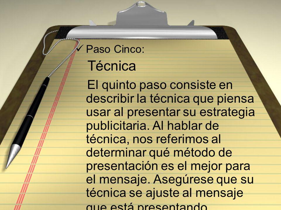 Paso Cinco: Técnica El quinto paso consiste en describir la técnica que piensa usar al presentar su estrategia publicitaria. Al hablar de técnica, nos