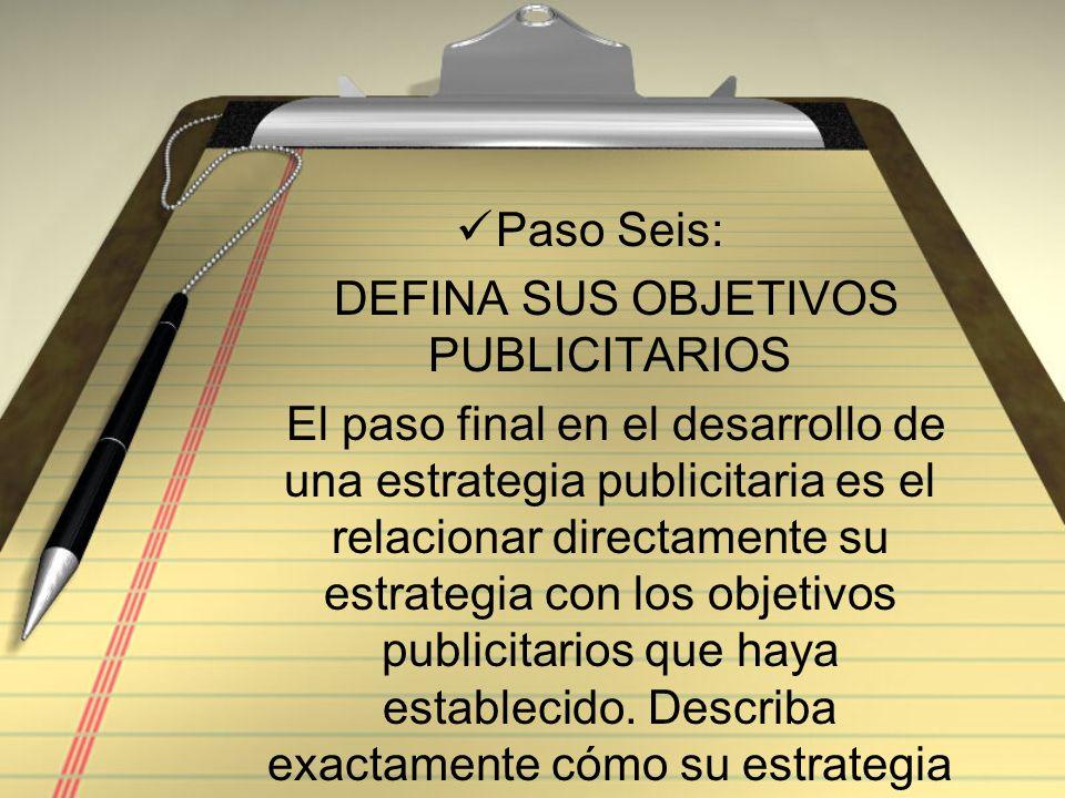 Paso Seis: DEFINA SUS OBJETIVOS PUBLICITARIOS El paso final en el desarrollo de una estrategia publicitaria es el relacionar directamente su estrategi