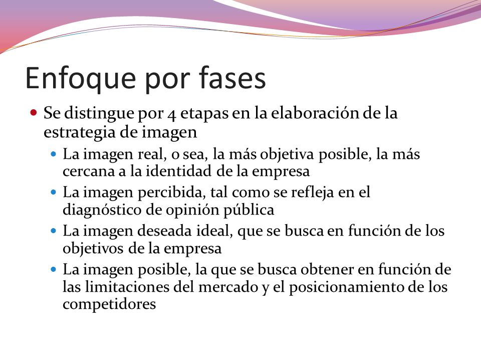 Enfoque por fases Se distingue por 4 etapas en la elaboración de la estrategia de imagen La imagen real, o sea, la más objetiva posible, la más cercan