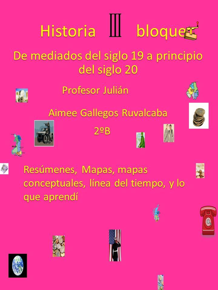 Historia bloque De mediados del siglo 19 a principio del siglo 20 Profesor Julián Aimee Gallegos Ruvalcaba 2ºB Resúmenes, Mapas, mapas conceptuales, l