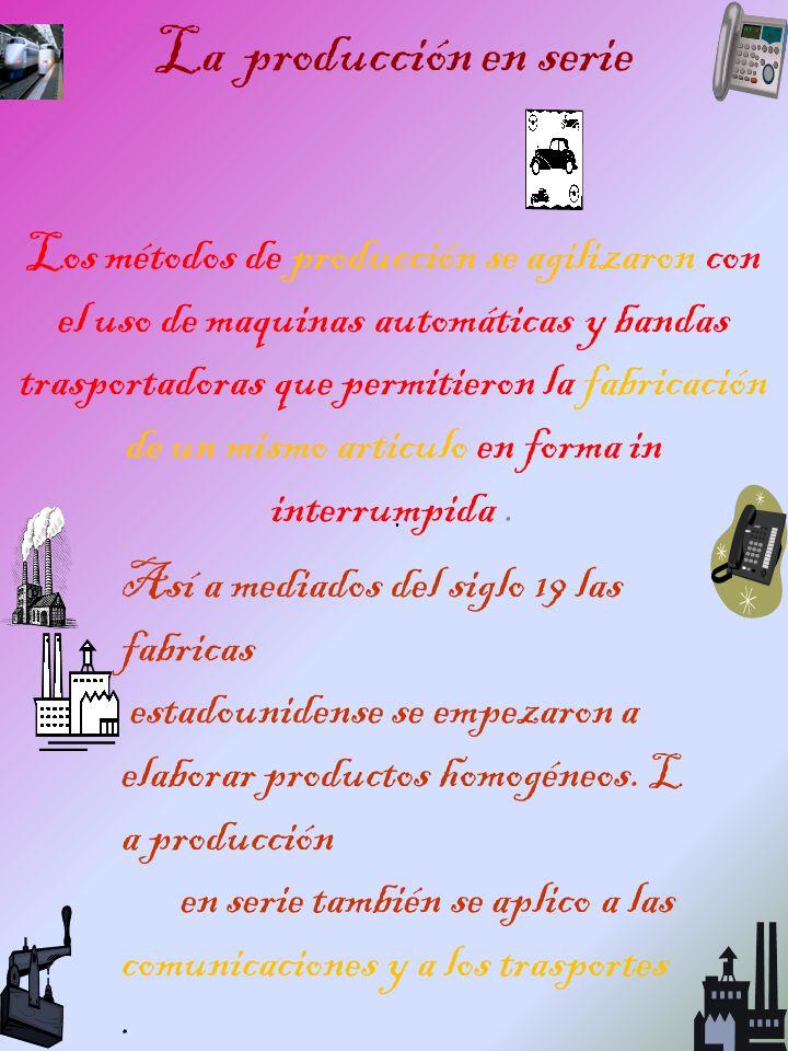 La producción en serie Los métodos de producción se agilizaron con el uso de maquinas automáticas y bandas trasportadoras que permitieron la fabricaci
