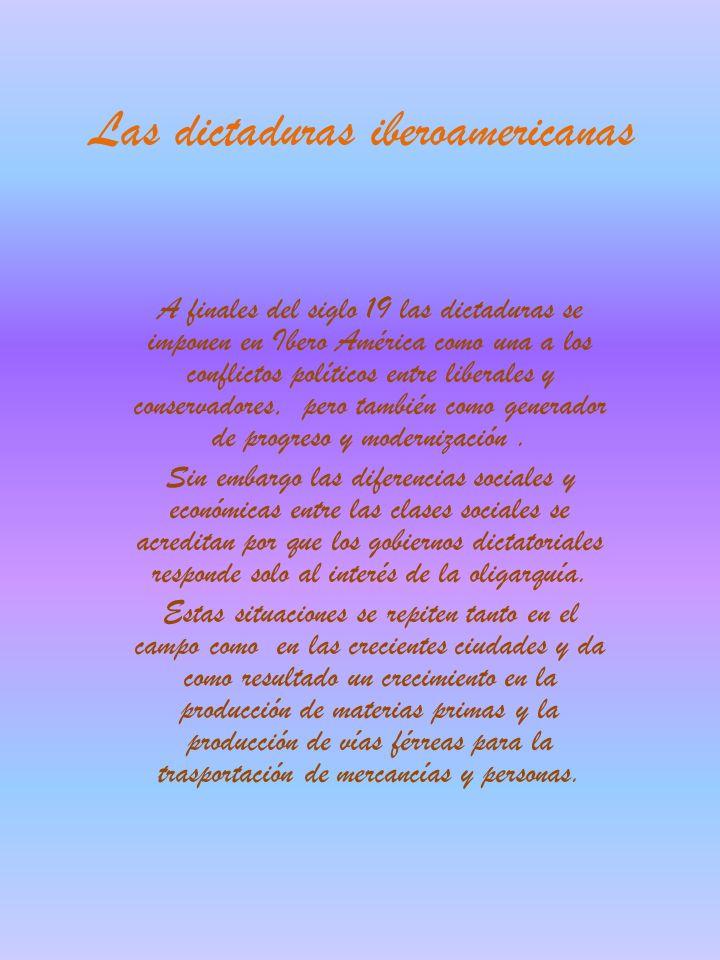 Las dictaduras iberoamericanas A finales del siglo 19 las dictaduras se imponen en Ibero América como una a los conflictos políticos entre liberales y