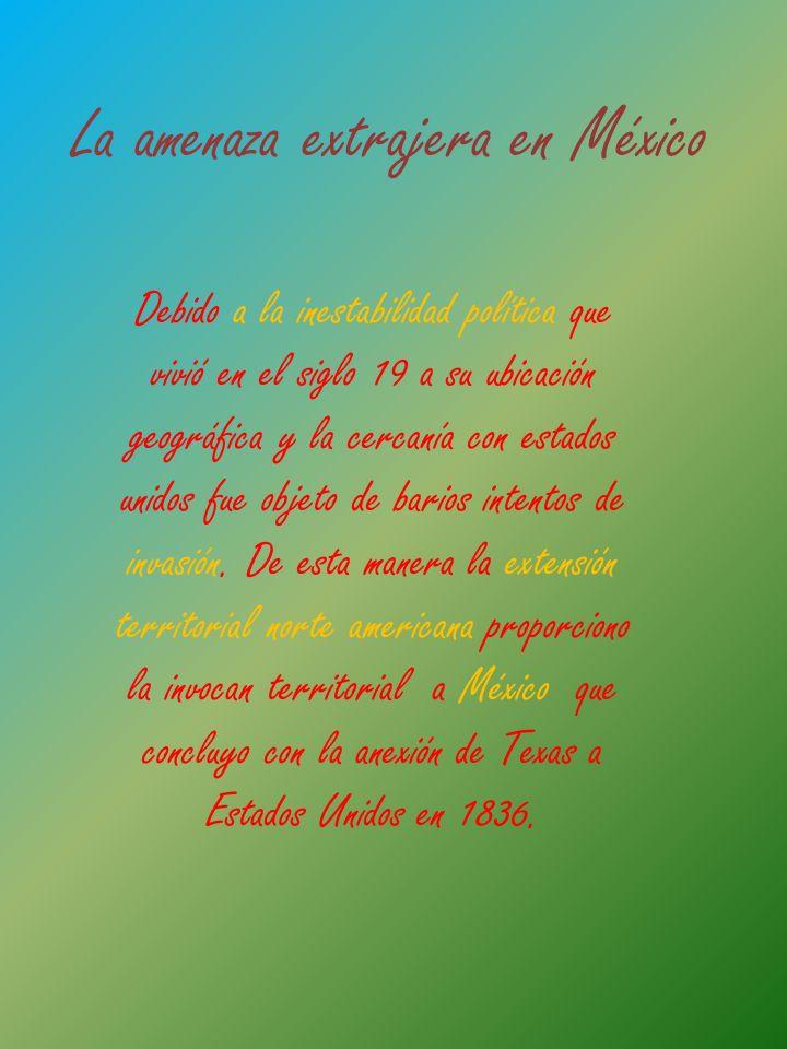 La amenaza extrajera en México Debido a la inestabilidad política que vivió en el siglo 19 a su ubicación geográfica y la cercanía con estados unidos