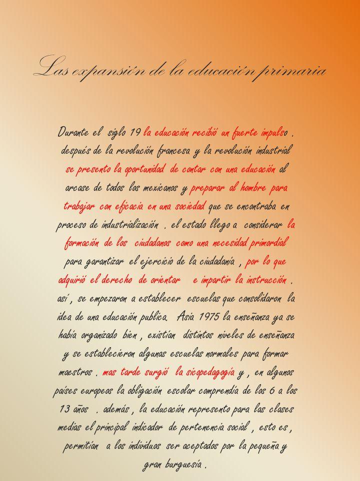 Las expansión de la educación primaria Durante el siglo 19 la educación recibió un fuerte impulso. después de la revolución francesa y la revolución i