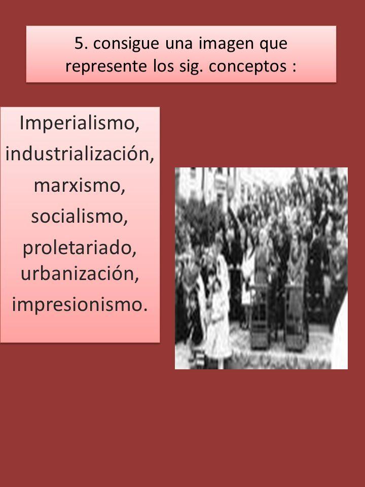 5. consigue una imagen que represente los sig. conceptos : Imperialismo, industrialización, marxismo, socialismo, proletariado, urbanización, impresio