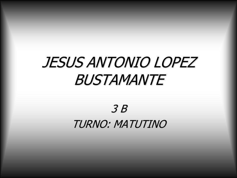 JESUS ANTONIO LOPEZ BUSTAMANTE 3 B TURNO: MATUTINO