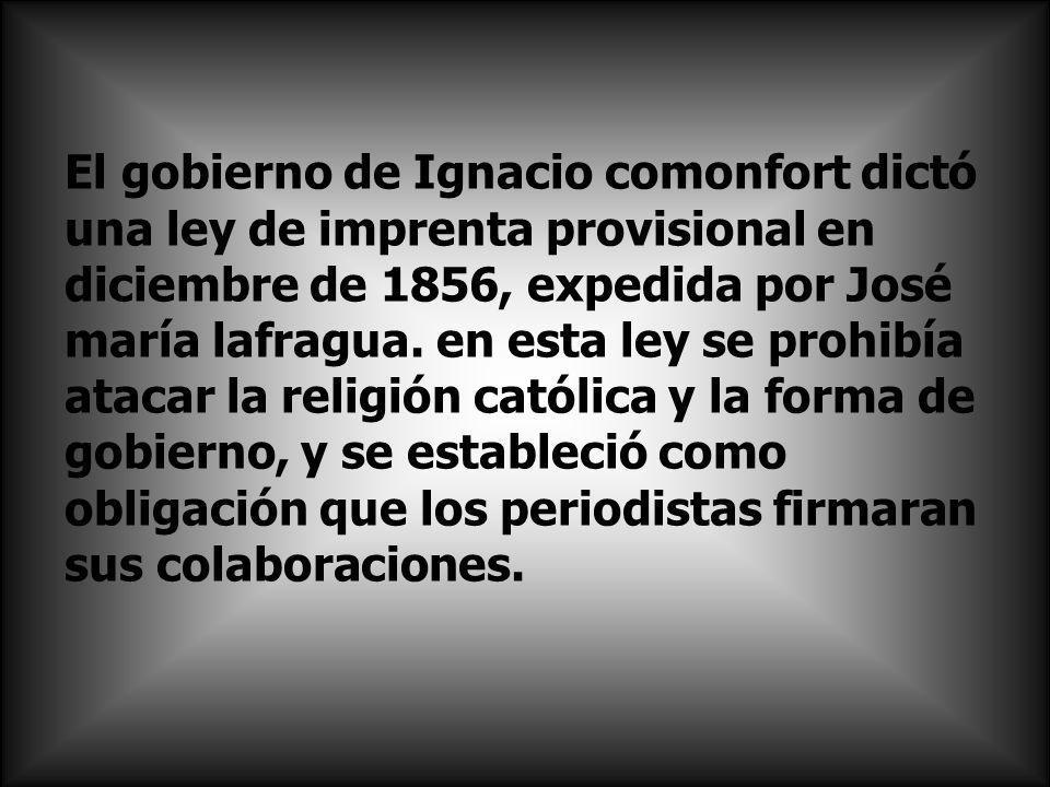 El gobierno de Ignacio comonfort dictó una ley de imprenta provisional en diciembre de 1856, expedida por José maría lafragua.