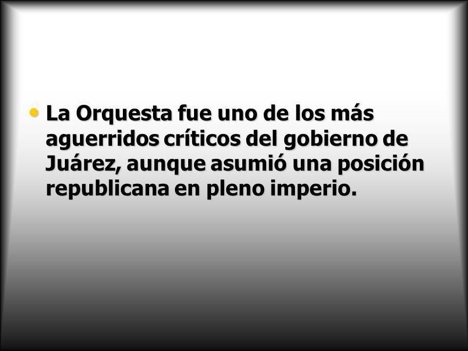 La Orquesta fue uno de los más aguerridos críticos del gobierno de Juárez, aunque asumió una posición republicana en pleno imperio.