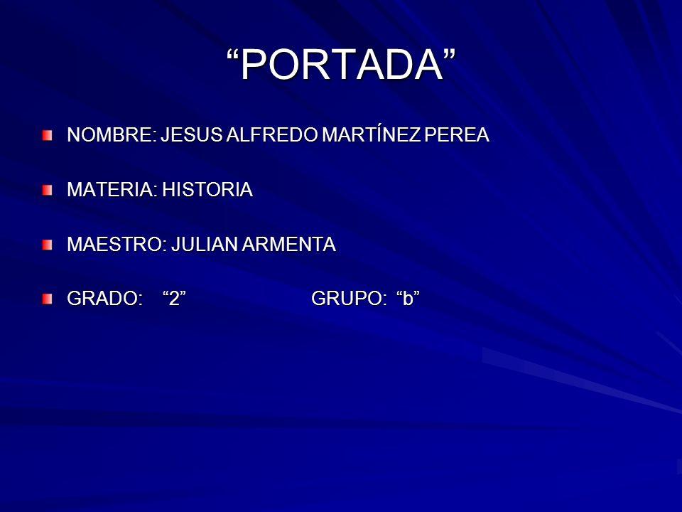 PORTADA NOMBRE: JESUS ALFREDO MARTÍNEZ PEREA MATERIA: HISTORIA MAESTRO: JULIAN ARMENTA GRADO: 2 GRUPO: b