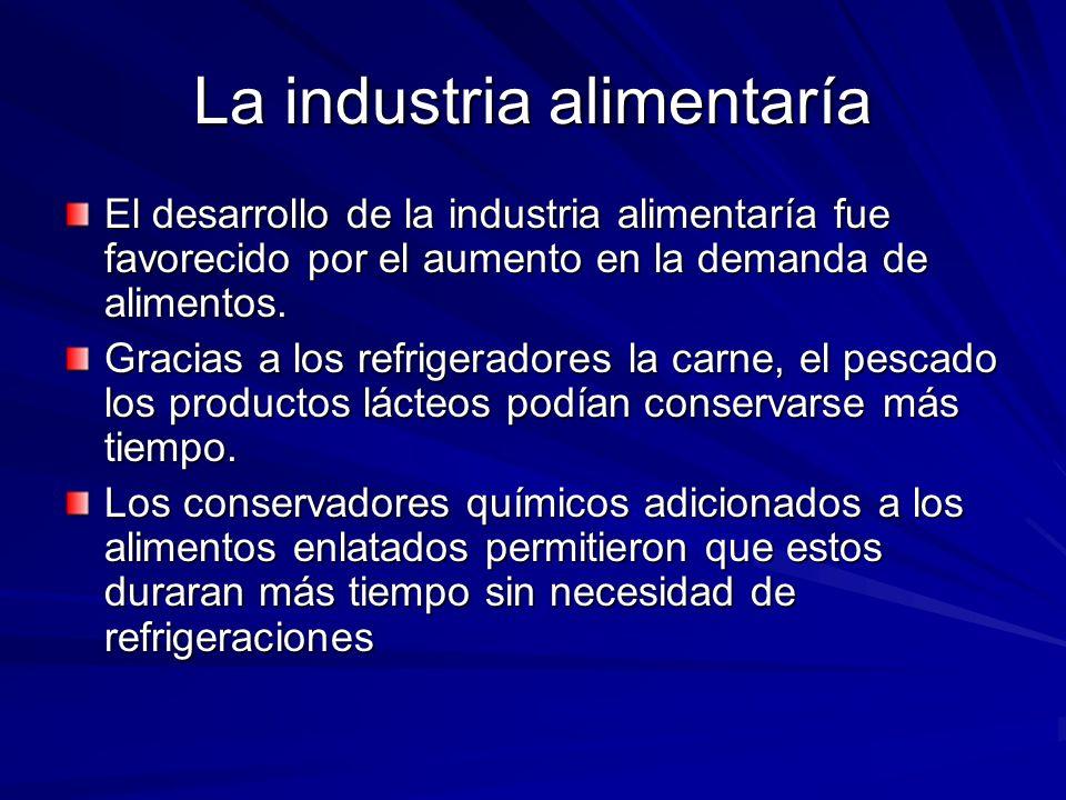 La industria alimentaría El desarrollo de la industria alimentaría fue favorecido por el aumento en la demanda de alimentos. Gracias a los refrigerado