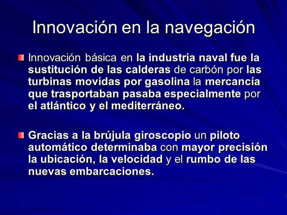 Innovación en la navegación Innovación básica en la industria naval fue la sustitución de las calderas de carbón por las turbinas movidas por gasolina