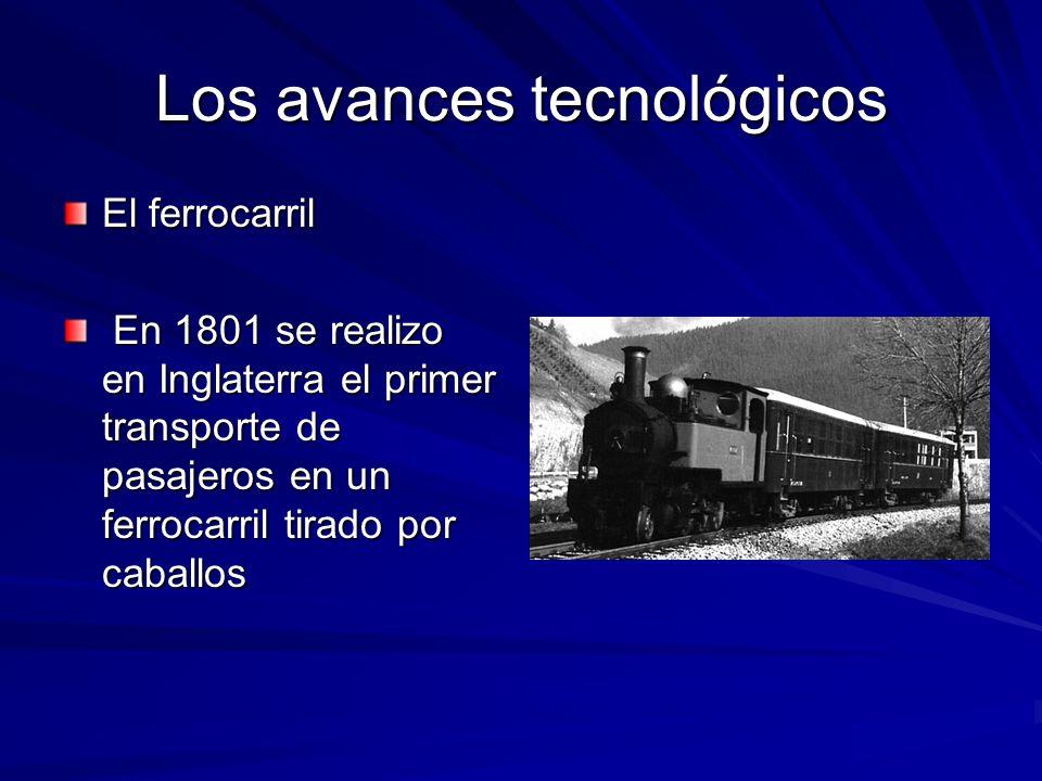 Los avances tecnológicos El ferrocarril En 1801 se realizo en Inglaterra el primer transporte de pasajeros en un ferrocarril tirado por caballos