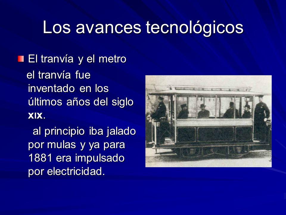 Los avances tecnológicos El tranvía y el metro el tranvía fue inventado en los últimos años del siglo xlx. al principio iba jalado por mulas y ya para