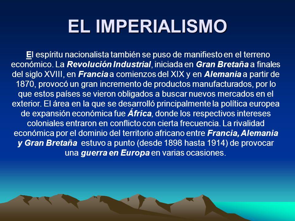 EL IMPERIALISMO El espíritu nacionalista también se puso de manifiesto en el terreno económico. La Revolución Industrial, iniciada en Gran Bretaña a f