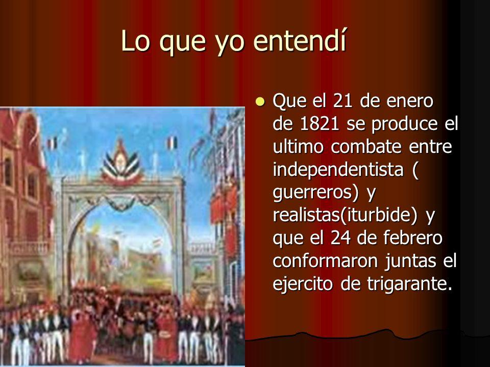 Lo que yo entendí Lo que yo entendí Pues que Vicente guerrero nombro a Agustín de iturbide comandante del ejercito y juntos derrotaron el ejercito español en agosto de 1821.