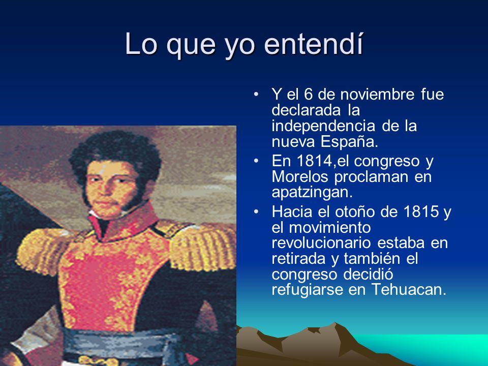 Lo que yo entendí Y el 6 de noviembre fue declarada la independencia de la nueva España. En 1814,el congreso y Morelos proclaman en apatzingan. Hacia